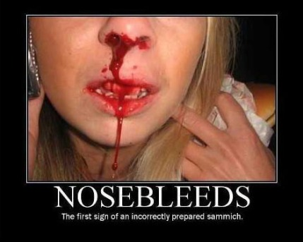 Nosebleeds: The first sign of an incorrectly prepared sammich.
